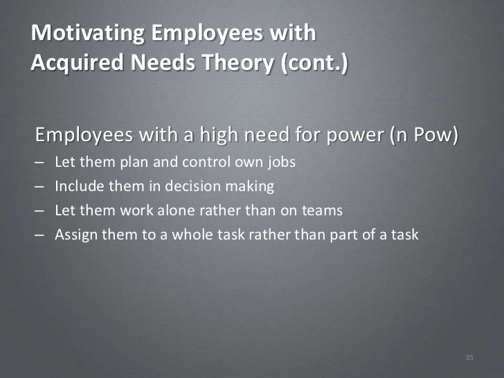 Motivating Employees withAcquired Needs Theory (cont.)Employees with a high need for power (n Pow)–   Let them plan and co...