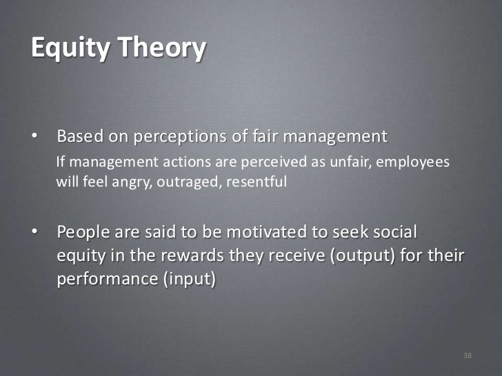 Equity Theory• Based on perceptions of fair management   If management actions are perceived as unfair, employees   will f...
