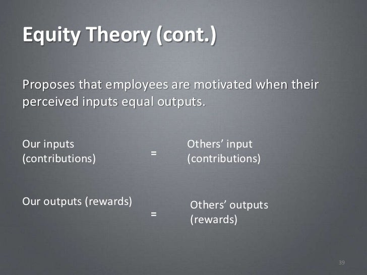 Equity Theory (cont.)Proposes that employees are motivated when theirperceived inputs equal outputs.Our inputs            ...