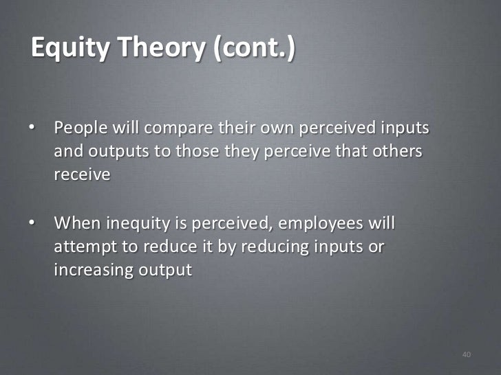 Equity Theory (cont.)• People will compare their own perceived inputs  and outputs to those they perceive that others  rec...