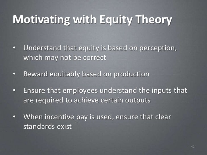 Motivating with Equity Theory• Understand that equity is based on perception,  which may not be correct• Reward equitably ...