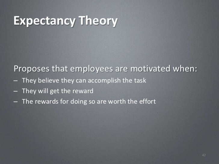 Expectancy TheoryProposes that employees are motivated when:– They believe they can accomplish the task– They will get the...