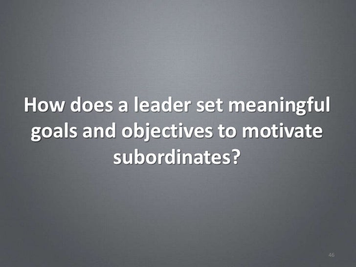 How does a leader set meaningful goals and objectives to motivate          subordinates?                                46