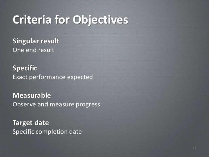 Criteria for ObjectivesSingular resultOne end resultSpecificExact performance expectedMeasurableObserve and measure progre...