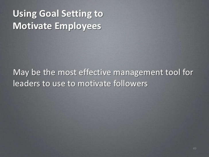 Using Goal Setting toMotivate EmployeesMay be the most effective management tool forleaders to use to motivate followers  ...