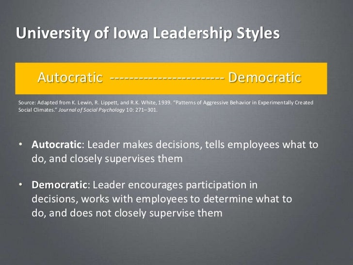 University of Iowa Leadership Styles       Autocratic ------------------------ DemocraticSource: Adapted from K. Lewin, R....