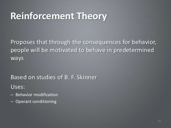 Reinforcement TheoryProposes that through the consequences for behavior,people will be motivated to behave in predetermine...