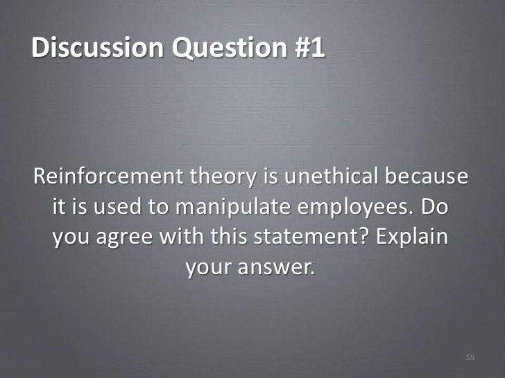 Discussion Question #1Reinforcement theory is unethical because  it is used to manipulate employees. Do  you agree with th...