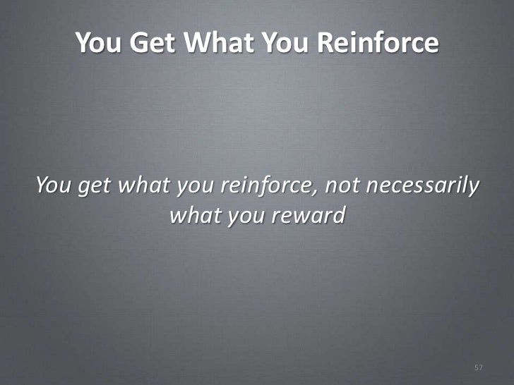 You Get What You ReinforceYou get what you reinforce, not necessarily            what you reward                          ...