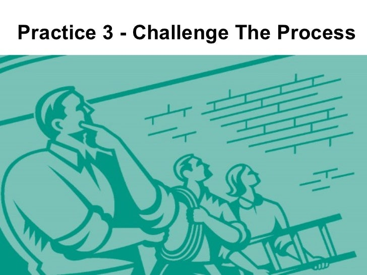 challenge the process The leadership challenge is a book written by james kouzes and barry z challenge the process encourages moving outside the boundaries to be innovative to make.