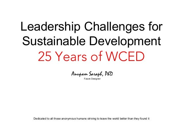 Leadership Challenges forSustainable Development     25 Years of WCED                                Anupam Saraph, PhD   ...