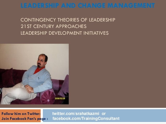 LEADERSHIP AND CHANGE MANAGEMENT CONTINGENCY THEORIES OF LEADERSHIP 21ST CENTURY APPROACHES LEADERSHIP DEVELOPMENT INITIAT...