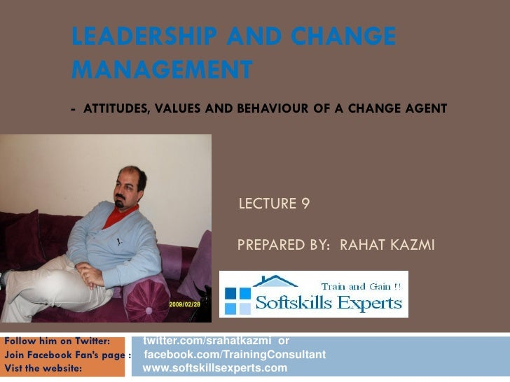 LEADERSHIP AND CHANGE            MANAGEMENT            - ATTITUDES, VALUES AND BEHAVIOUR OF A CHANGE AGENT            CHAN...
