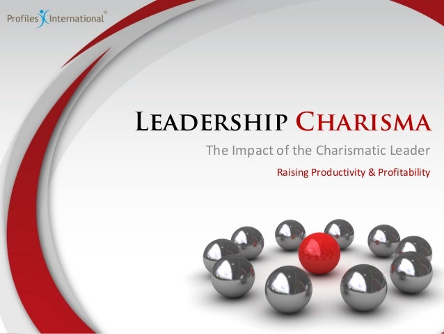 Leadership Charisma The Impact of the Charismatic Leader Raising Productivity & Profitability