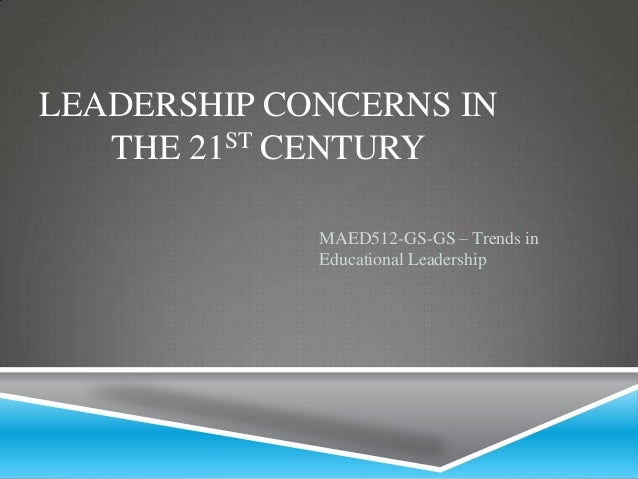 LEADERSHIP CONCERNS IN THE 21ST CENTURY MAED512-GS-GS – Trends in Educational Leadership