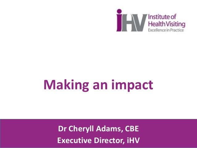 Making an impact Dr Cheryll Adams, CBE Executive Director, iHV
