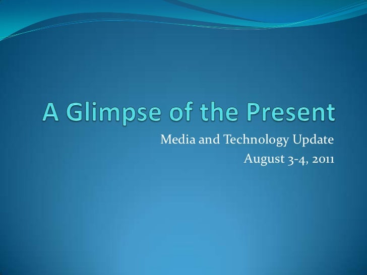 A Glimpse of the Present<br />Media and Techn0logy Update<br />August 3-4, 2011<br />