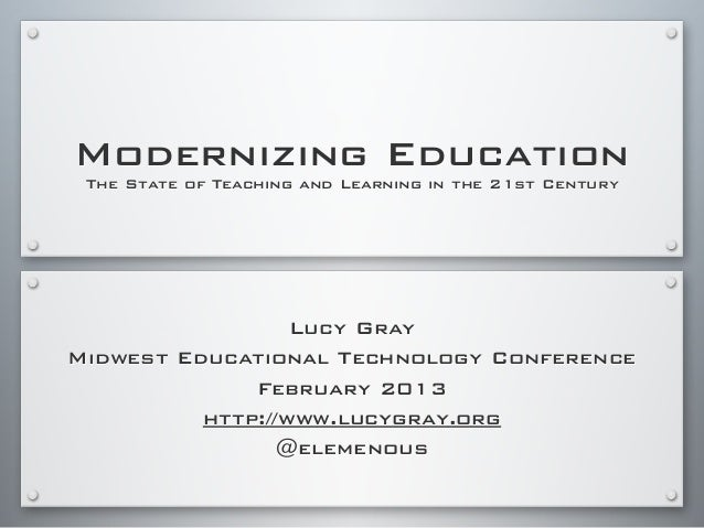 Modernizing Education The State of Teaching and Learning in the 21st Century Lucy Gray Midwest Educational Technology Conf...