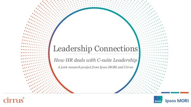 Leadership Connections  How HR deals with C-suite Leadership  A joint research project from Ipsos MORI and Cirrus