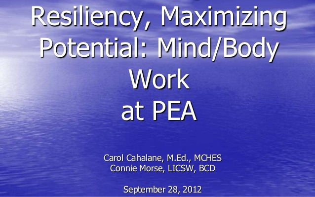 Resiliency, Maximizing Potential: Mind/Body         Work        at PEA      Carol Cahalane, M.Ed., MCHES       Connie Mors...