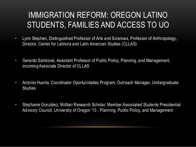 IMMIGRATION REFORM: OREGON LATINO      STUDENTS, FAMILIES AND ACCESS TO UO•   Lynn Stephen, Distinguished Professor of Art...