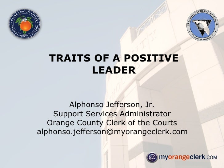 TRAITS OF A POSITIVE LEADER Alphonso Jefferson, Jr. Support Services Administrator Orange County Clerk of the Courts [emai...