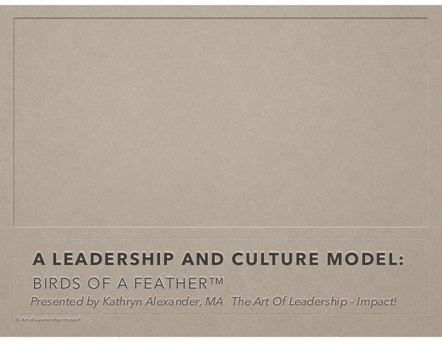 © Art of Leadership Impact! A LEADERSHIP AND CULTURE MODEL: BIRDS OF A FEATHER™ Presented by Kathryn Alexander, MA The Art...