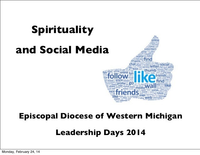 Spirituality and Social Media  Episcopal Diocese of Western Michigan Leadership Days 2014 Monday, February 24, 14