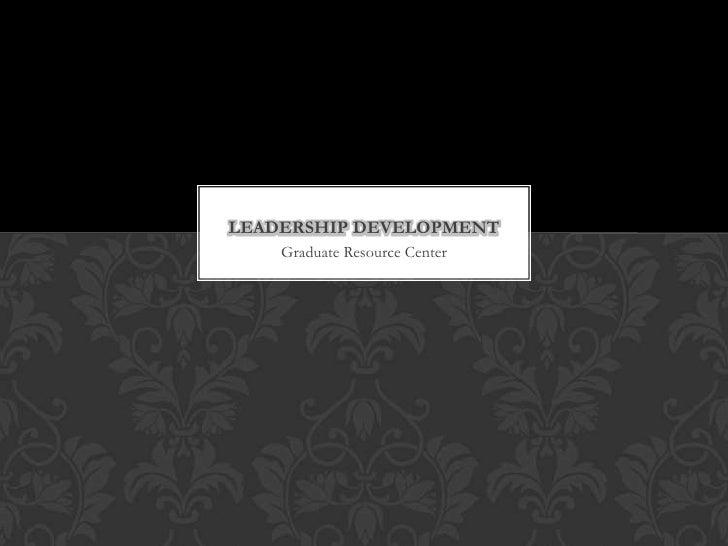 LEADERSHIP DEVELOPMENT    Graduate Resource Center