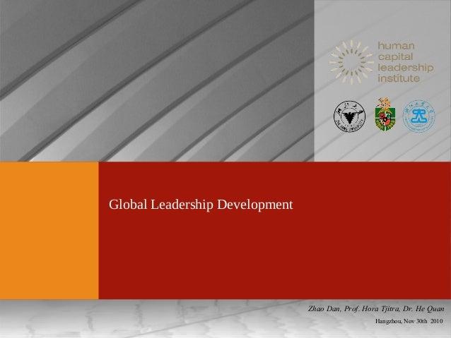 Global Leadership Development Hangzhou, Nov 30th 2010 Zhao Dan, Prof. Hora Tjitra, Dr. He Quan