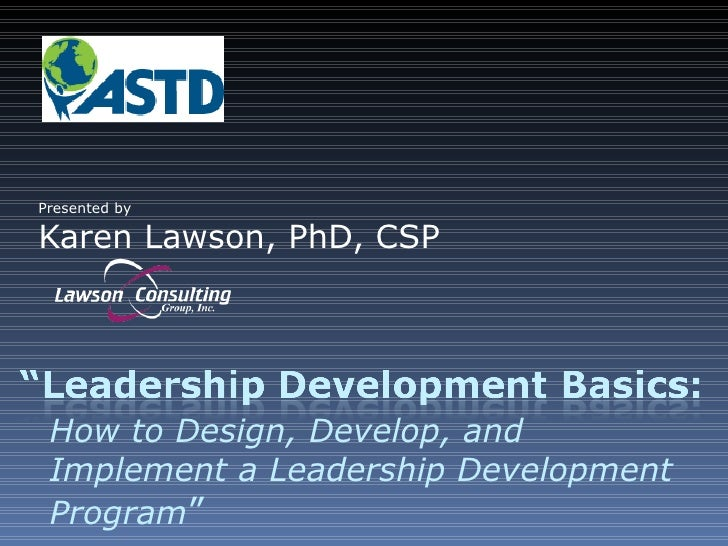 Presented by Karen Lawson, PhD, CSP How to Design, Develop, and Implement a Leadership Development Program ""