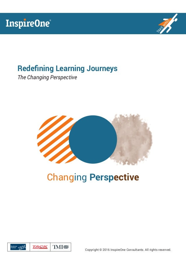 ® Copyright © 2016 InspireOne Consultants. All rights reserved. TAKE W ING Redefining Learning Journeys The Changing Perspe...