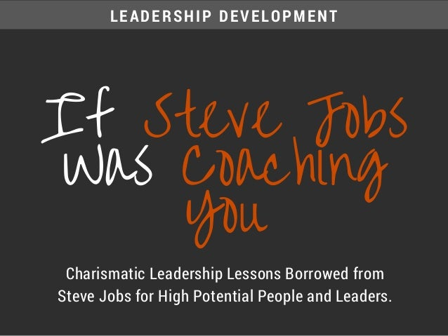 LEADERSHIP DEVELOPMENT Charismatic Leadership Lessons Borrowed from Steve Jobs for High Potential People and Leaders. If S...