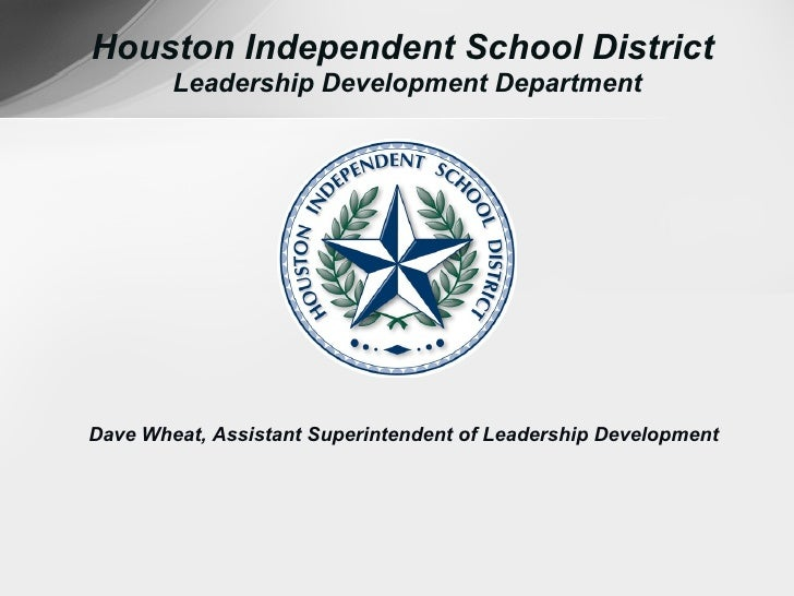 Houston Independent School District        Leadership Development DepartmentDave Wheat, Assistant Superintendent of Leader...