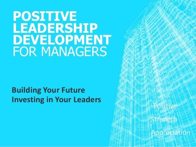 POSITIVE LEADERSHIP DEVELOPMENT FOR MANAGERS Building Your Future Investing in Your Leaders Positive Strength Appreciation