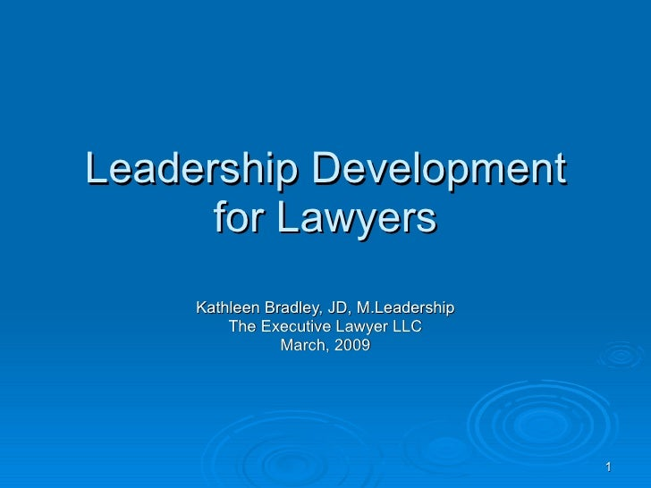 Leadership Development for Lawyers Kathleen Bradley, JD, M.Leadership The Executive Lawyer LLC March, 2009