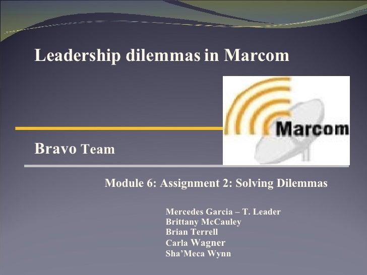 Leadership dilemmas in Marcom Bravo  Team  Module 6: Assignment 2: Solving Dilemmas  Mercedes Garcia – T. Leader Brittany ...