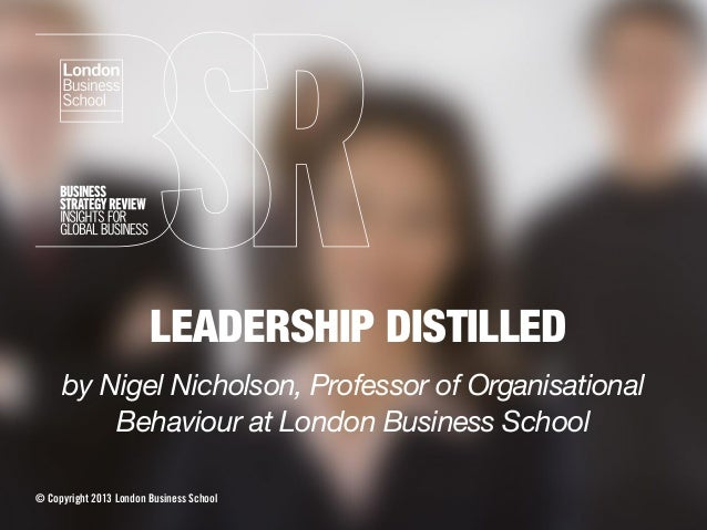LEADERSHIP DISTILLED by Nigel Nicholson, Professor of Organisational Behaviour at London Business School © Copyright 2013 ...
