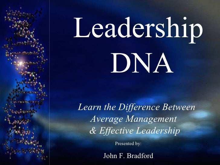 Leadership    DNA   Learn t he Difference Between  Average Management  & Effective Leadership Presented by: John F. Brad...