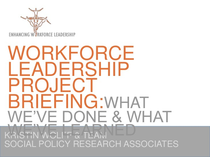 WORKFORCE LEADERSHIP PROJECT BRIEFING:WHAT WE'VE DONE & WHAT WE'VE LEARNED<br />KRISTIN WOLFF & TEAM<br />SOCIAL POLICY RE...