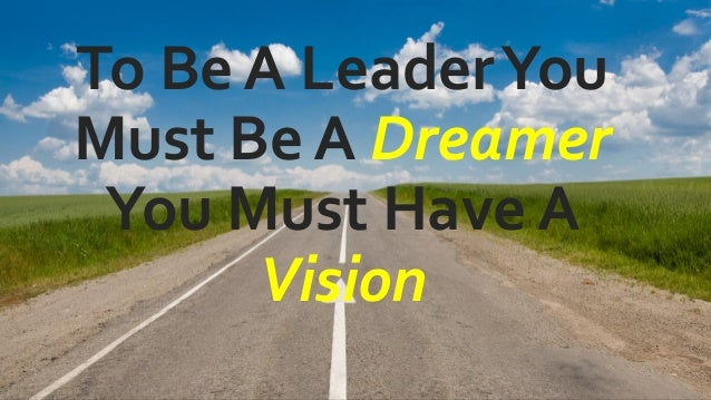 To Be A LeaderYou Must Be A Dreamer You Must Have A Vision