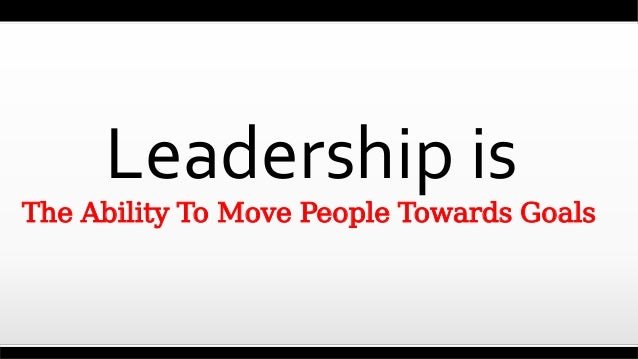 Leadership is The Ability To Move People Towards Goals