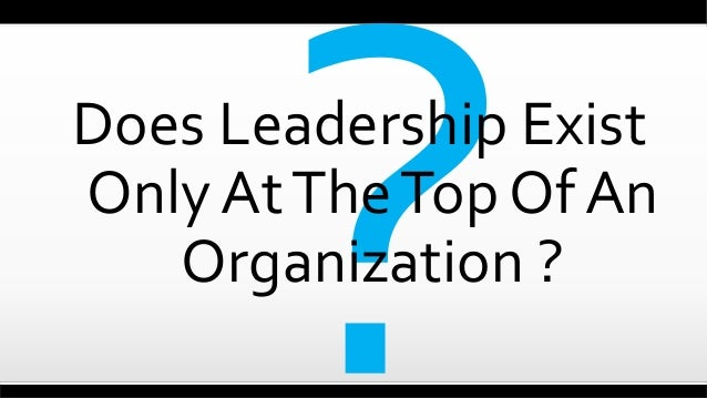 Does Leadership Exist Only AtTheTop Of An Organization ?