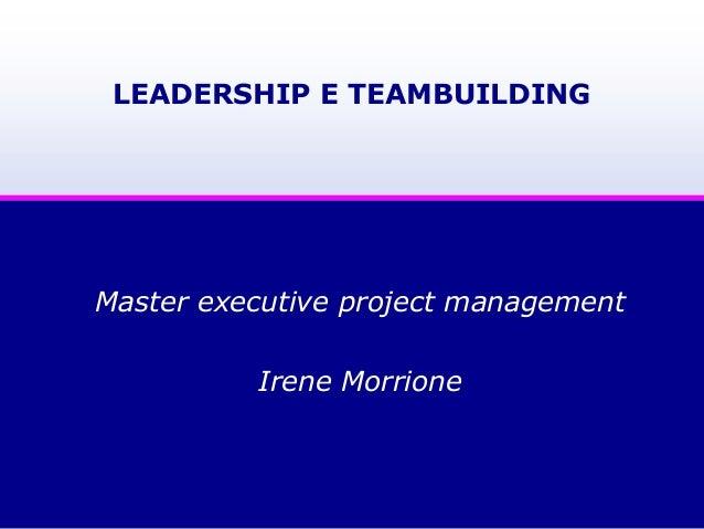 LEADERSHIP E TEAMBUILDING Master executive project management Irene Morrione
