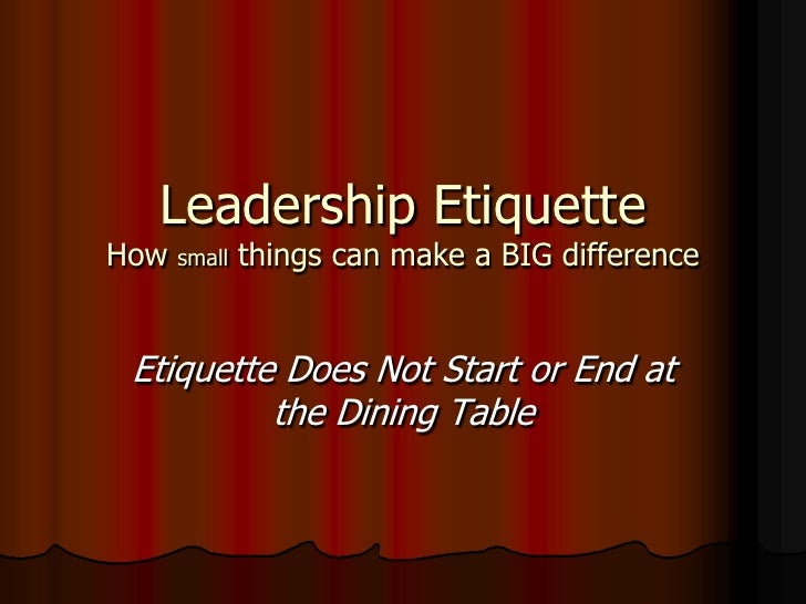 Leadership EtiquetteHow   small   things can make a BIG difference Etiquette Does Not Start or End at          the Dining ...