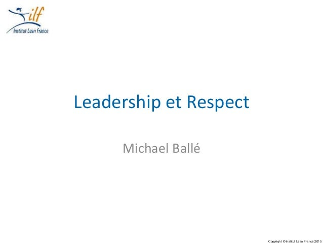 Copyright © Institut Lean France 2015 Leadership et Respect Michael Ballé