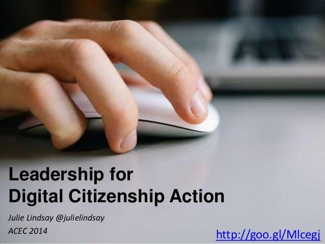 Leadership for Digital Citizenship Action Julie Lindsay @julielindsay ACEC 2014 http://goo.gl/Mlcegj