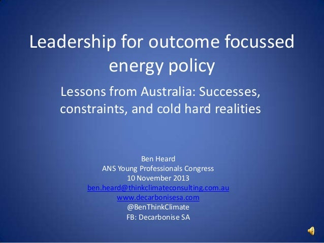 Leadership for outcome focussed energy policy Lessons from Australia: Successes, constraints, and cold hard realities  Ben...