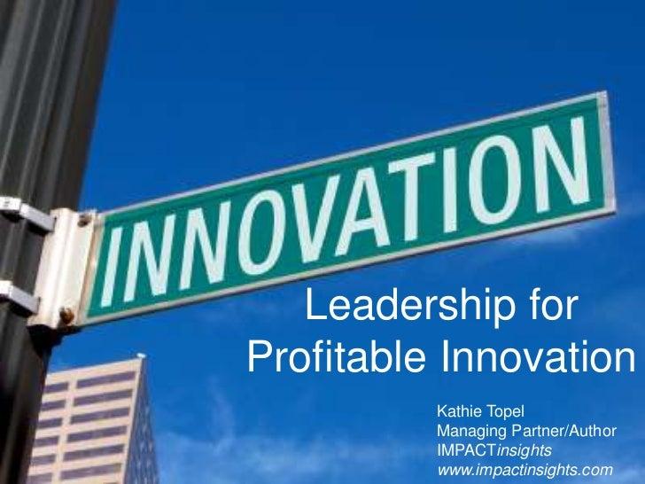 Leadership for                Profitable Innovation                                      Kathie Topel                     ...