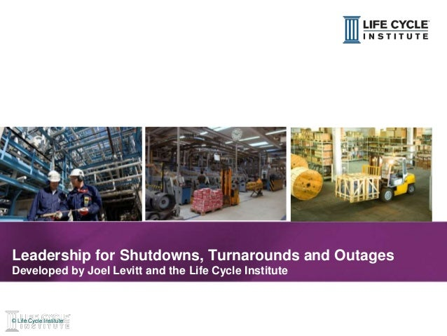 1© Life Cycle Institute© Life Cycle Institute Leadership for Shutdowns, Turnarounds and Outages Developed by Joel Levitt a...